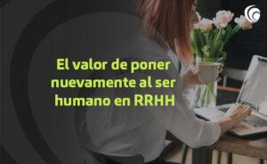 El valor de poner nuevamente al ser humano en RRHH